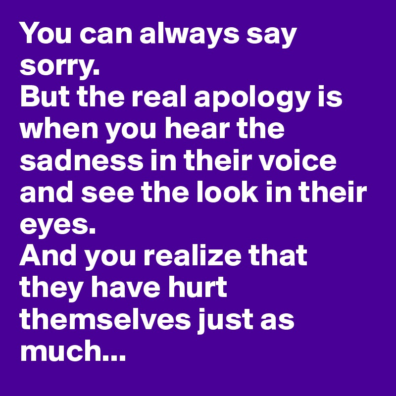 You can always say sorry. But the real apology is when you hear the sadness in their voice and see the look in their eyes.  And you realize that they have hurt themselves just as much...