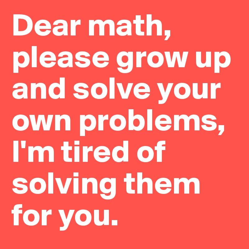 Dear math, please grow... Dear Math