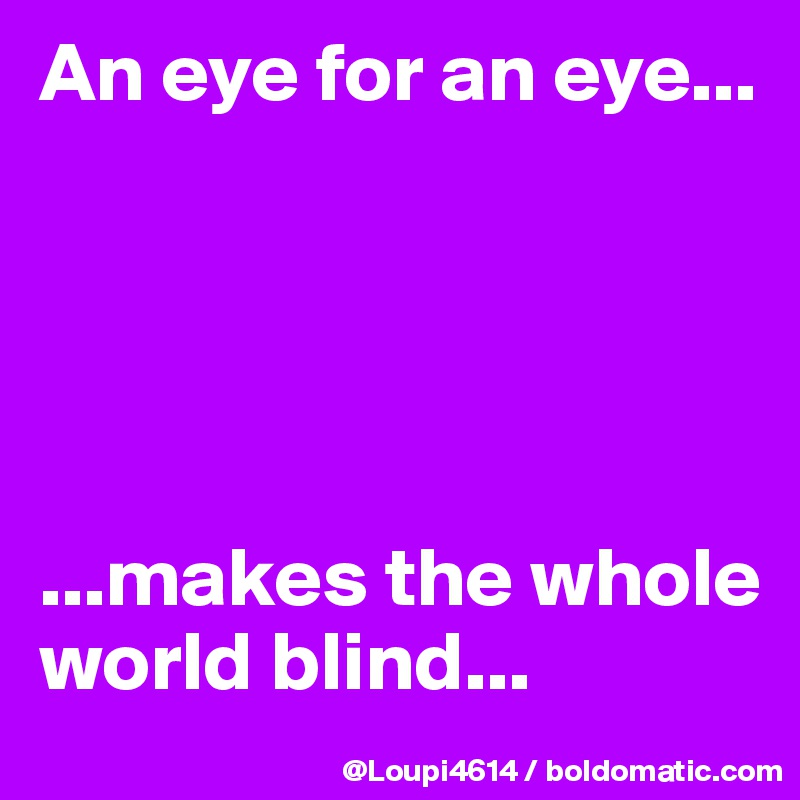 eye for an eye makes the whole world blind Makes the whole world blind – this is the important bit of the statement you are left blind because you are so consumed in hatred and revenge for someone who has.