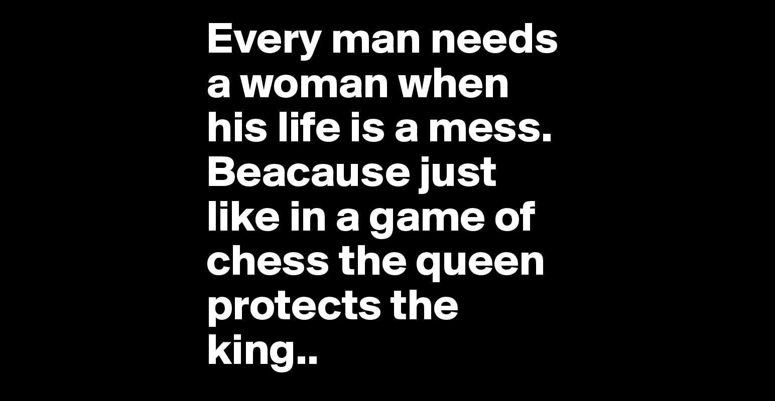 Every Woman Needs A Man Quotes: Every Man Needs A Woman When His Life Is A Mess. Beacause