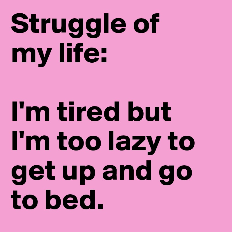 Struggle of my life: I'm tired but I'm too lazy to get up and go ...