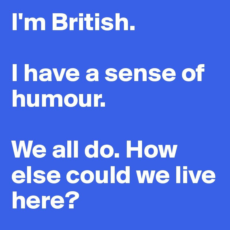 british sense of humor essay Many uk comedy tv shows typical of british humour have become popular all round the world, and, for good or bad, have been a strong avenue for the export and representation of british culture to an international audience, but like many things the typical british sense of humour doesn't really exist.
