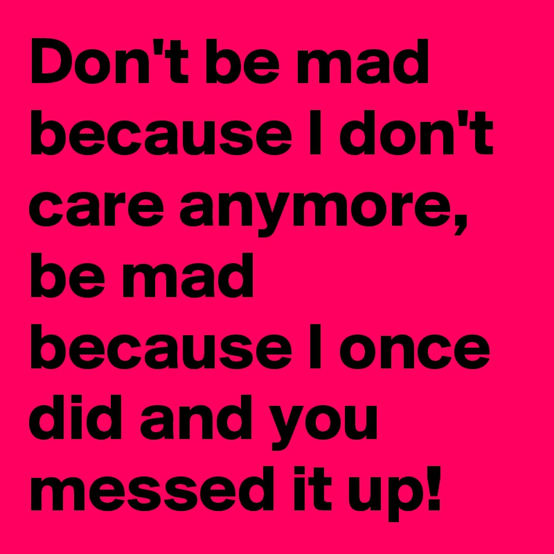 Don't be mad because I don't care anymore, be mad because ...