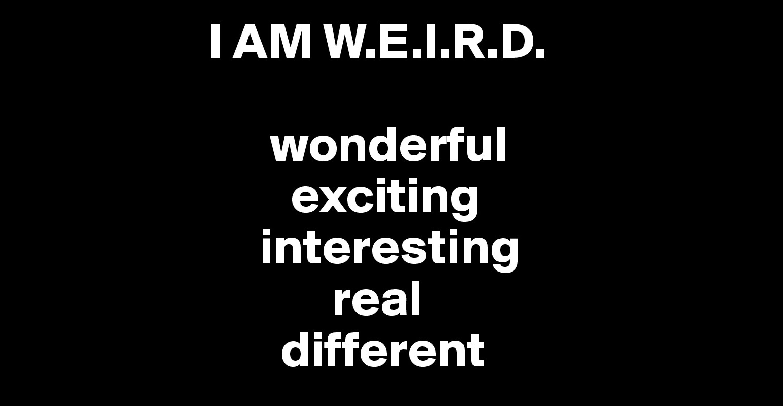 I AM W.E.I.R.D. wonderful exciting interesting real ...