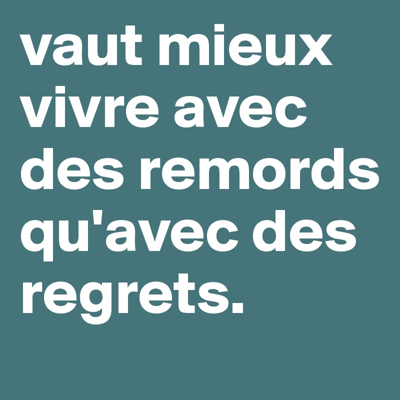 vaut mieux vivre avec des remords qu 39 avec des regrets post by ohluix on boldomatic. Black Bedroom Furniture Sets. Home Design Ideas