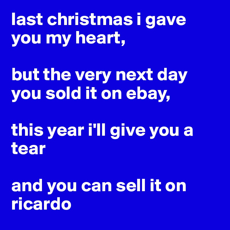 last christmas i gave you my heart, but the very next day you sold it on ebay, this year i'll ...