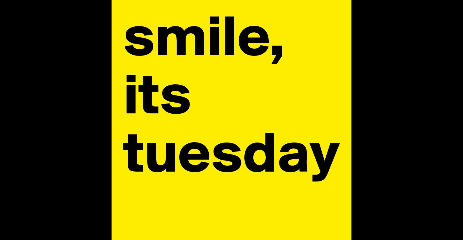 Its Tuesday smile, its tues...