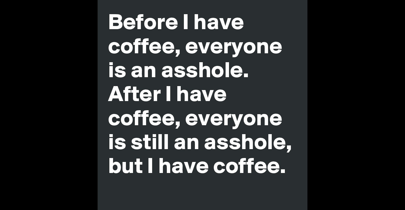 [Image: Before-I-have-coffee-everyone-is-an-assh...p;size=800]