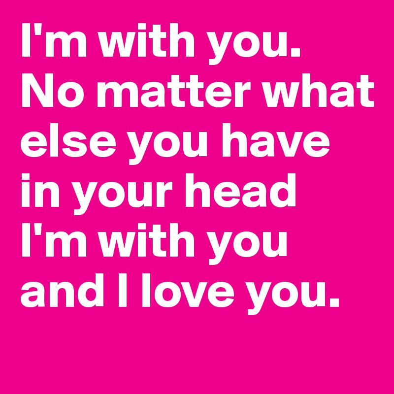 Love No Matter What: I'm With You. No Matter What Else You Have In Your Head I