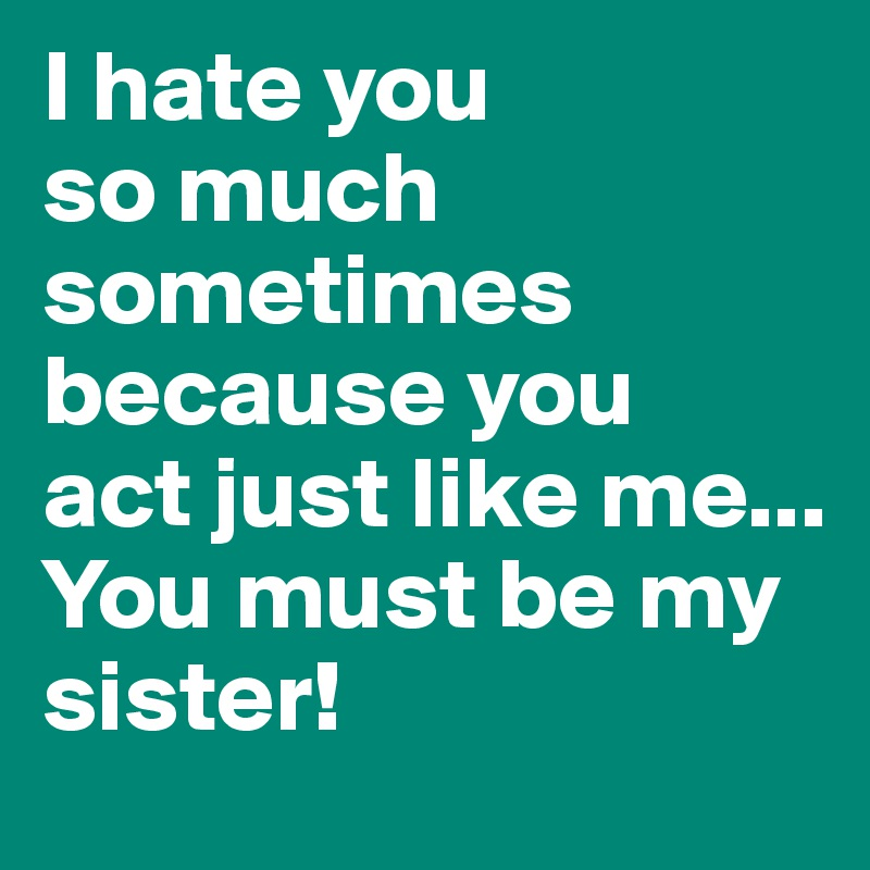 i hate you so much sometimes because you act just like me