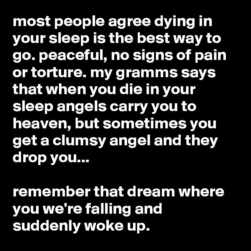 most people agree dying in your sleep is the best way to go ...