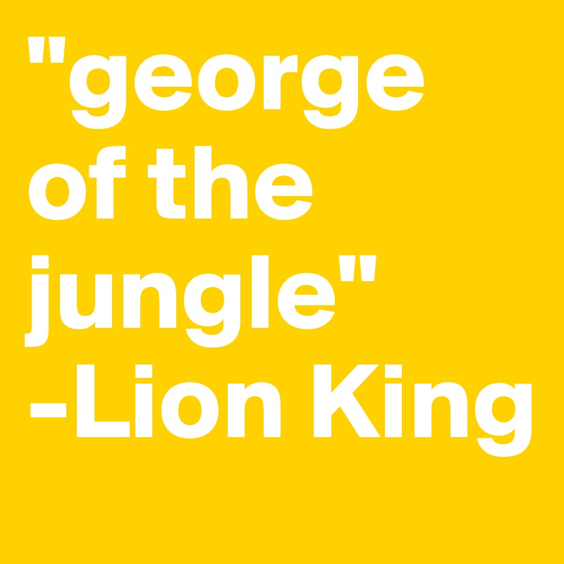 Lion King of The Jungle Quotes George of The Jungle Lion