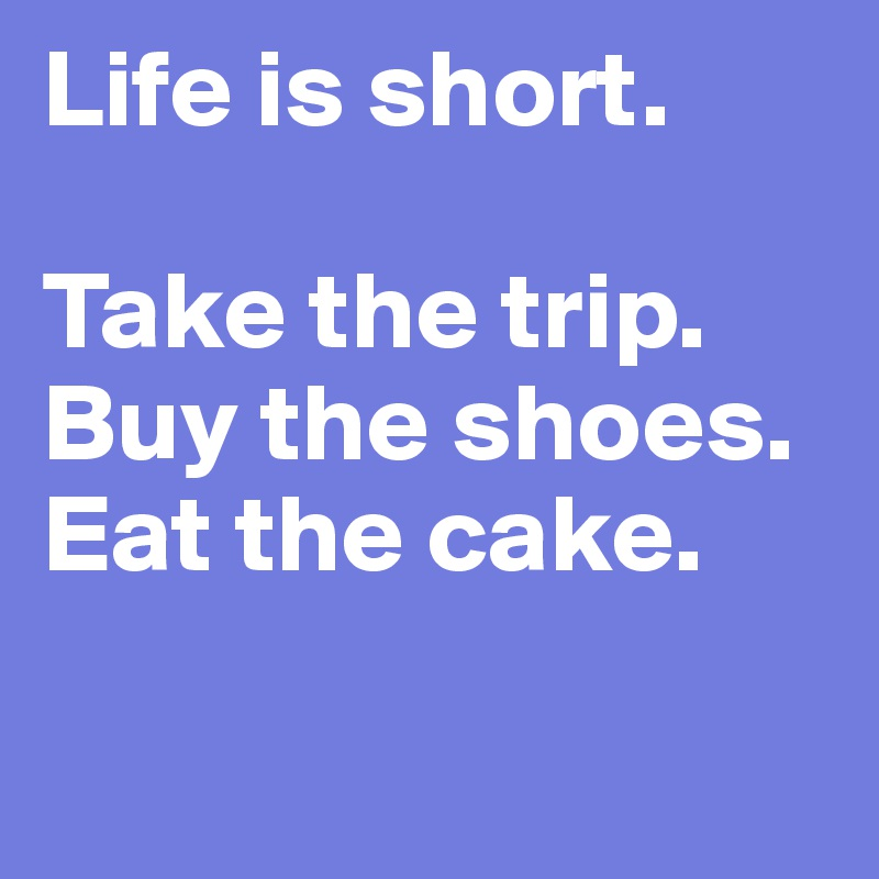 Life Is Short Buy The Shoes Eat The Cake
