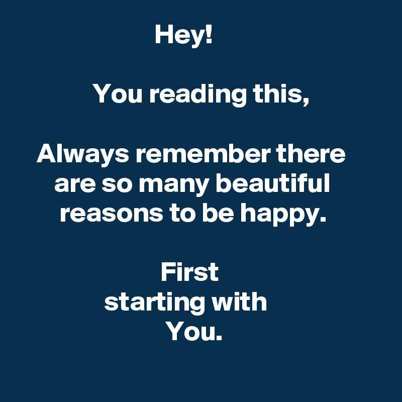 Hey! You reading this, Always remember there are so many ...