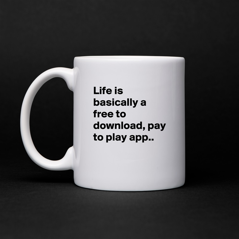 Life is basically a free to download, pay to play     - Mug