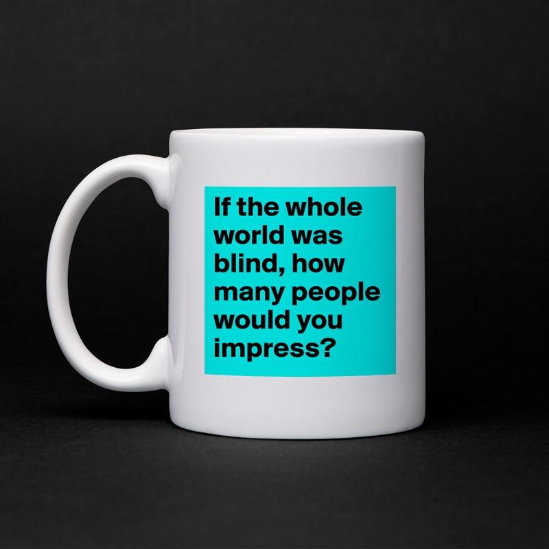 If The Whole World Was Blind How Many People Would You Impress White Mug