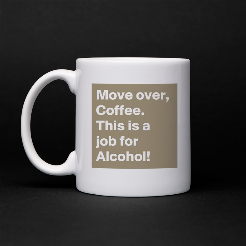 Move Over Coffee This Is A Job For Alcohol White Mug Tea