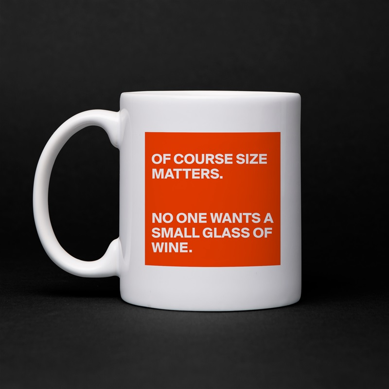 17708bf3bef OF COURSE SIZE MATTERS. NO ONE WANTS A SMALL GLAS... - Mug by cmdZ ...