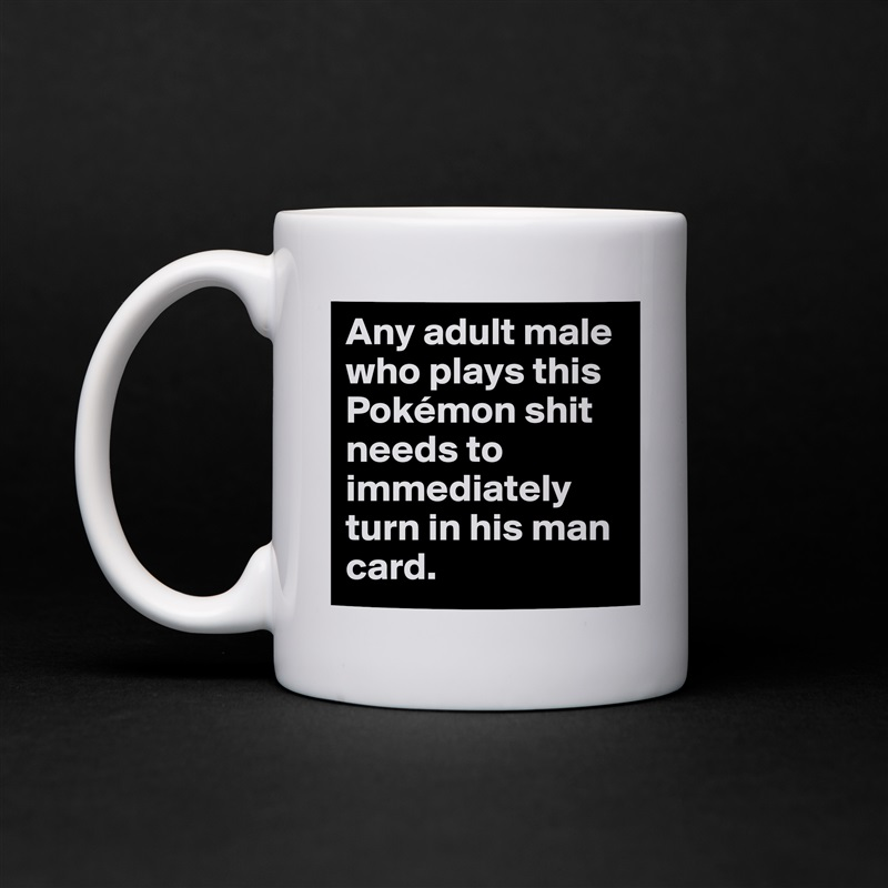 Any Adult Male Who Plays This Pokémon Shit Needs T Mug By