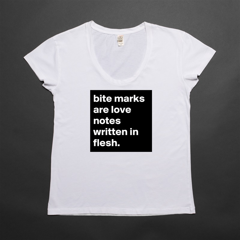 Bite marks are love notes written in flesh womens scoop for Love notes brand shirt