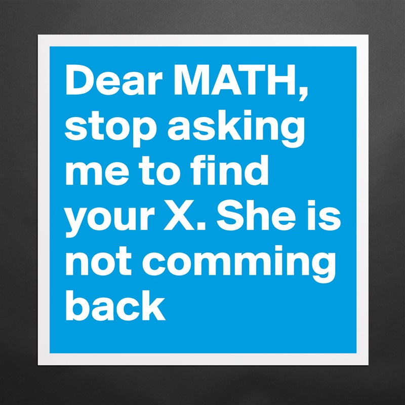 Dear MATH, stop asking me to find your X. She is n ... Dear Math Stop Asking Me To Find Your X