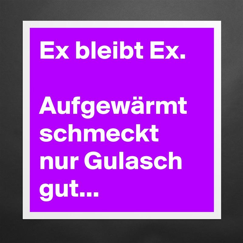 Ex ist ex aufgewärmt schmeckt nur gulasch