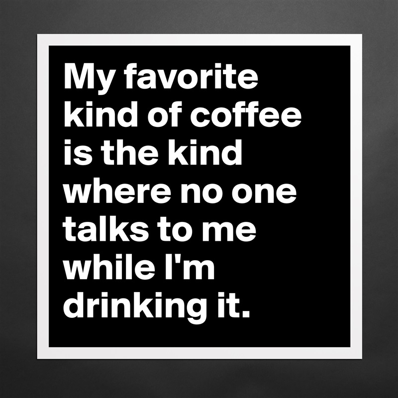 My favorite kind of coffee is the kind where no on