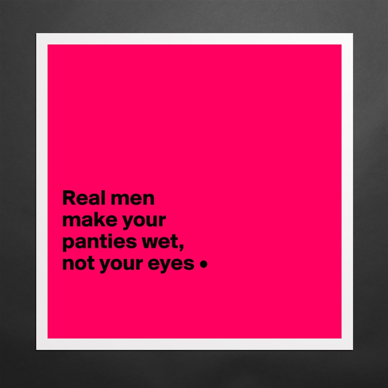 Real men make your panties wet, not your eyes • - Museum-Quality ...