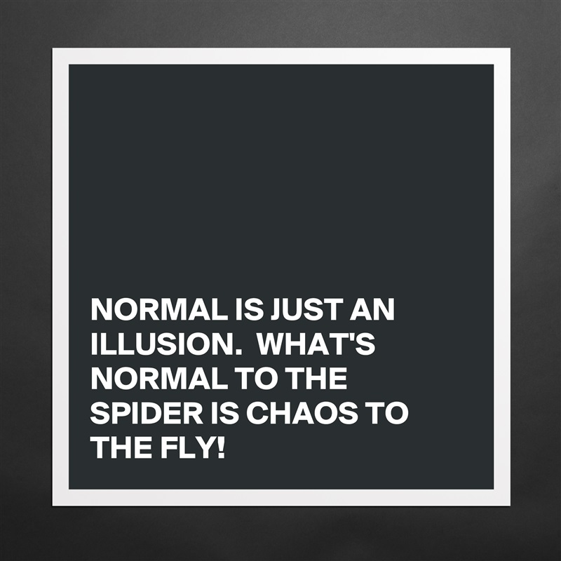 Normal is just an illusion whats normal to the museum normal is just an illusion whats normal to the spider is chaos to the fly altavistaventures Choice Image