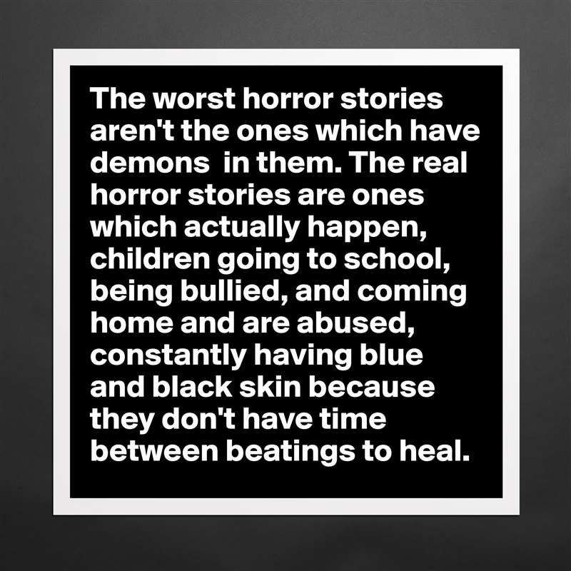 The worst horror stories aren't the ones which hav    - Museum