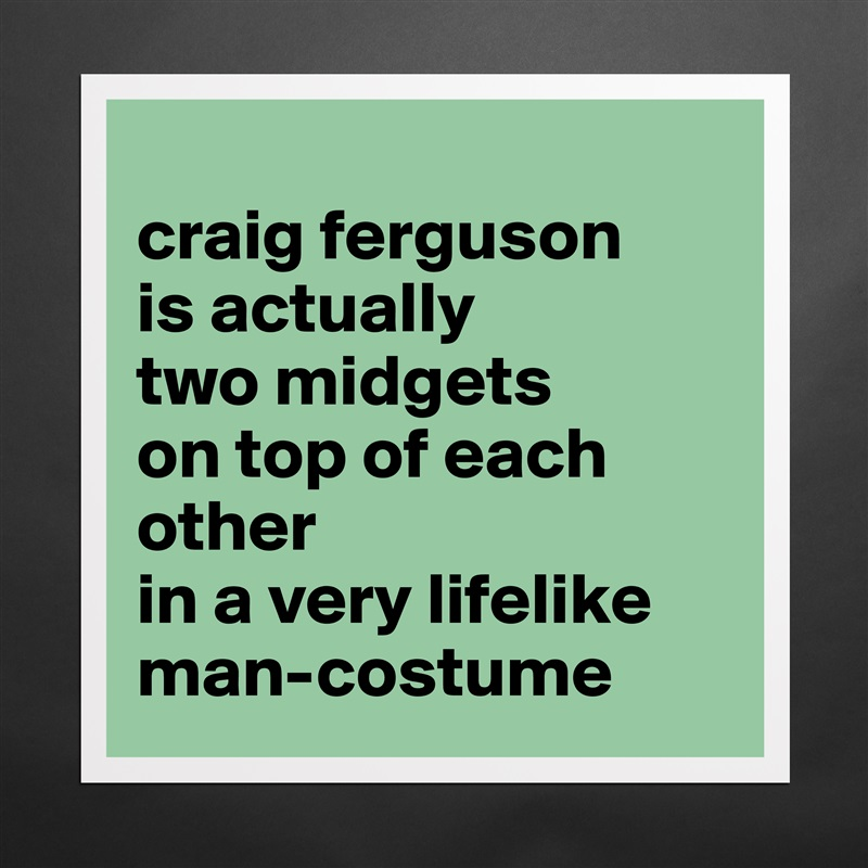 craig ferguson is actually two midgets on top of ... - Museum ...