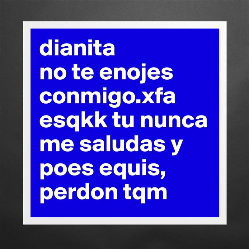 Dianita No Te Enojes Conmigoxfa Esqkk Tu Nunca Me Museum