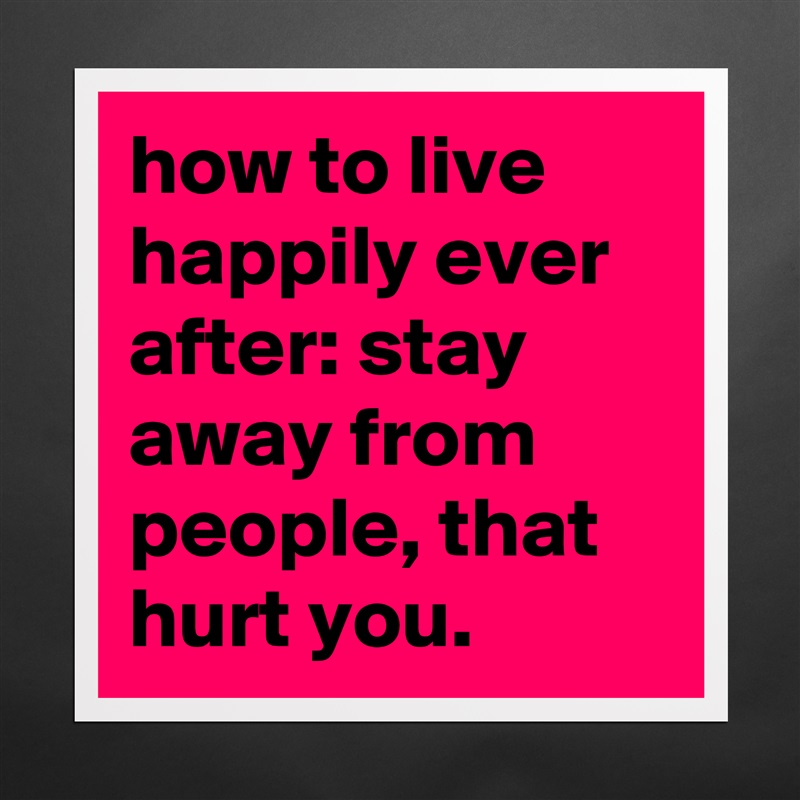 How To Live Happily Ever After Stay Away From Peo Museum Quality Poster 16x16in By Roseline Boldomatic Shop