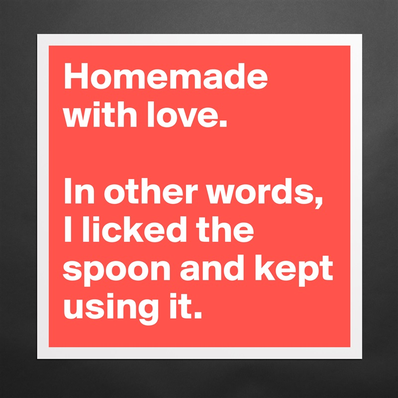 Homemade with love  In other words, I licked the s