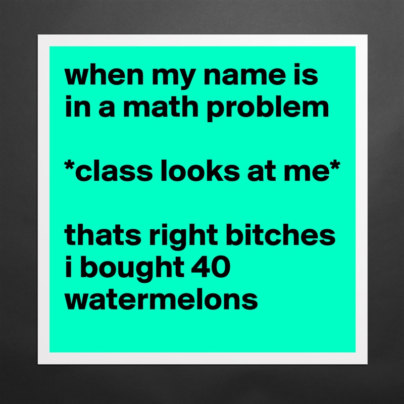 when my name is in a math problem *class looks at ... - Museum ...