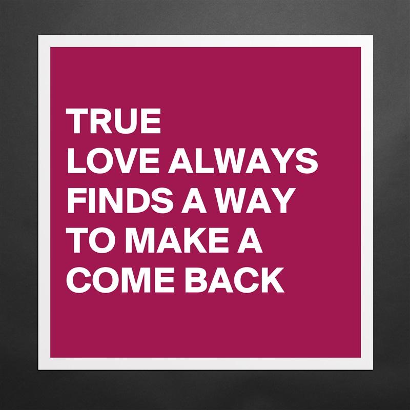 d538f1a1a352b TRUE LOVE ALWAYS FINDS A WAY TO MAKE A COME BACK Matte White Poster Print  Statement