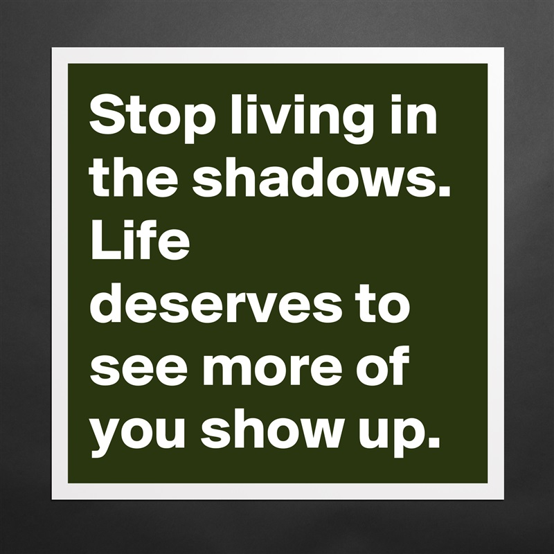 4212fe49fd4 Stop living in the shadows. Life deserves to see more of you show up.