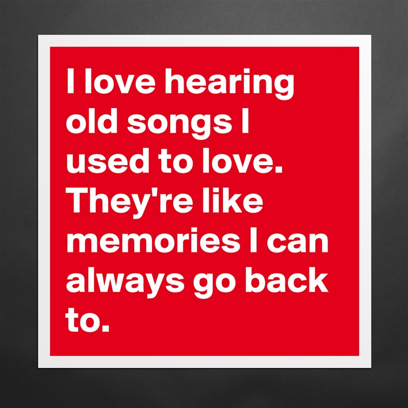I Love Hearing Old Songs I Used To Love. They're L