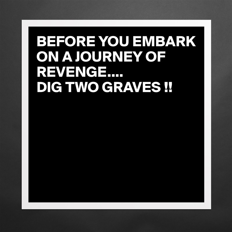 Before You Embark On A Journey Of Revenge Dig Museum Quality Poster 16x16in By Juneocallagh Boldomatic Shop