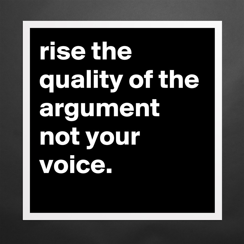 rise the quality of the argument not your voice  - Museum-Quality