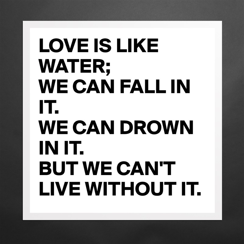 love is like water we can Love is like the water, we can drown in it and we can't live without it 212 likes like & share this page :) jump to sections of this page accessibility help.