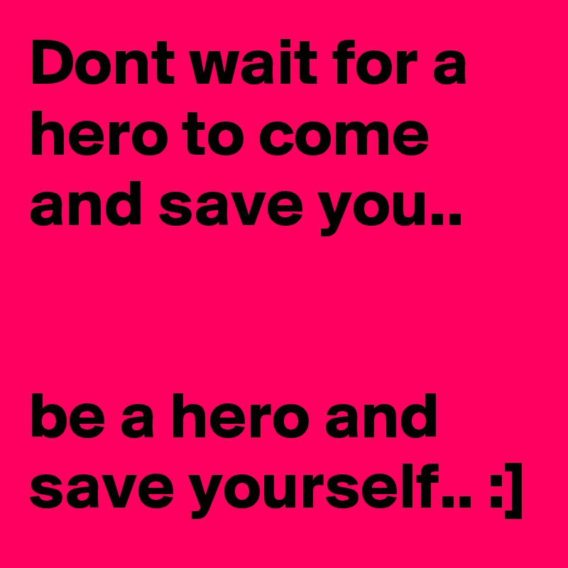 Dont wait for a hero to come and save you..be a hero and save yourself.. :]